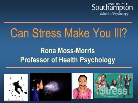 Rona Moss-Morris Professor of Health Psychology Can Stress Make You Ill?