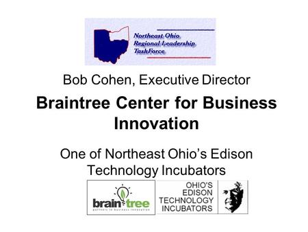 Bob Cohen, Executive Director Braintree Center for Business Innovation One of Northeast Ohio's Edison Technology Incubators.