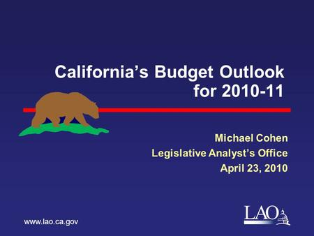 LAO California's Budget Outlook for 2010-11 Michael Cohen Legislative Analyst's Office April 23, 2010 www.lao.ca.gov.