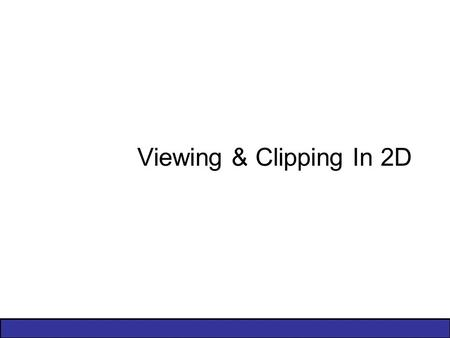Viewing & Clipping In 2D. 2 of 44 Contents Windowing Concepts Clipping –Introduction –Brute Force –Cohen-Sutherland Clipping Algorithm Area Clipping –Sutherland-Hodgman.