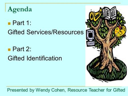 Agenda Part 1: Gifted Services/Resources Part 2: Gifted Identification Presented by Wendy Cohen, Resource Teacher for Gifted.