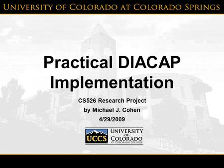 4/29/2009Michael J. Cohen1 Practical DIACAP Implementation CS526 Research Project by Michael J. Cohen 4/29/2009.