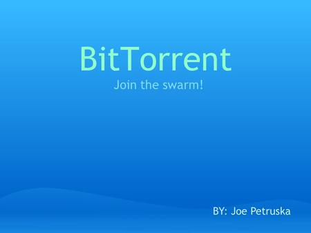 BitTorrent Join the swarm! BY: Joe Petruska. What is BitTorrent? a peer-to-peer file sharing protocol used for distributing large amounts of data.