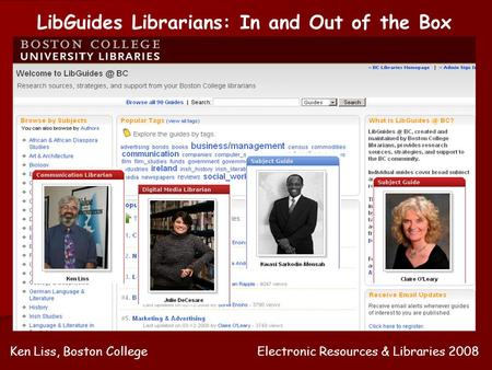 LibGuides Librarians: In and Out of the Box Ken Liss, Boston CollegeElectronic Resources & Libraries 2008.