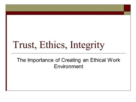 Trust, Ethics, Integrity The Importance of Creating an Ethical Work Environment.
