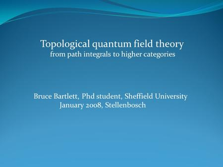 Topological quantum field theory from path integrals to higher categories Bruce Bartlett, Phd student, Sheffield University January 2008, Stellenbosch.