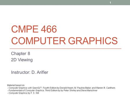 CMPE 466 COMPUTER GRAPHICS Chapter 8 2D Viewing Instructor: D. Arifler Material based on - Computer Graphics with OpenGL ®, Fourth Edition by Donald Hearn,