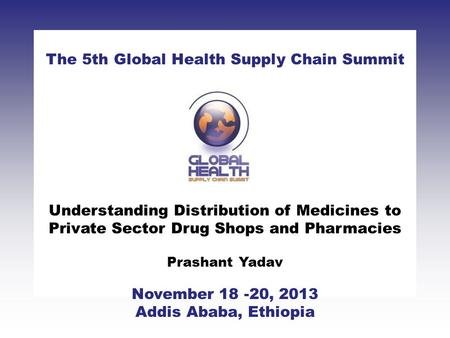 CLICK TO ADD TITLE [DATE][SPEAKERS NAMES] The 5th Global Health Supply Chain Summit November 18 -20, 2013 Addis Ababa, Ethiopia Understanding Distribution.
