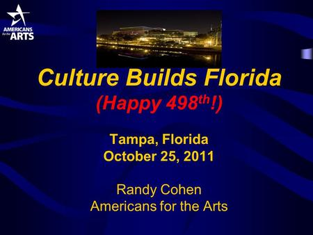 Culture Builds Florida (Happy 498 th !) Tampa, Florida October 25, 2011 Randy Cohen Americans for the Arts.