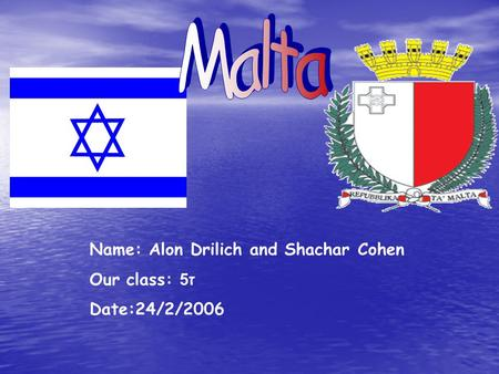 Name: Alon Drilich and Shachar Cohen Our class: ז 5 Date:24/2/2006.