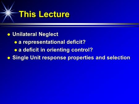 This Lecture Unilateral Neglect Unilateral Neglect a representational deficit? a representational deficit? a deficit in orienting control? a deficit in.