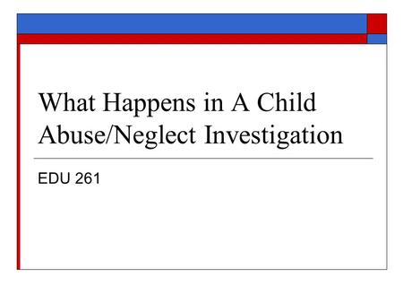 What Happens in A Child Abuse/Neglect Investigation EDU 261.