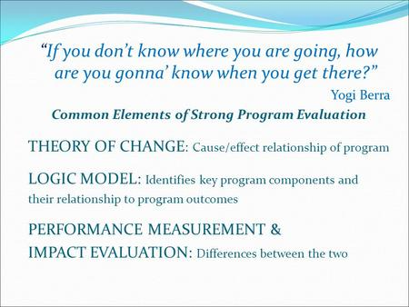 """If you don't know where you are going, how are you gonna' know when you get there?"" Yogi Berra Common Elements of Strong Program Evaluation THEORY OF."