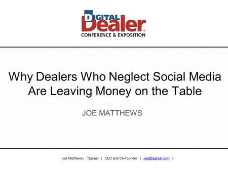 Why Dealers Who Neglect Social Media Are Leaving Money on the Table JOE MATTHEWS Joe Matthews | Tagkast | CEO and Co-Founder |