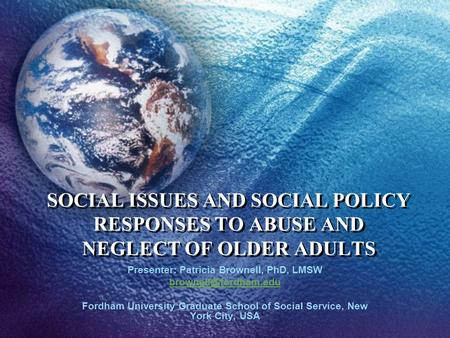 SOCIAL ISSUES AND SOCIAL POLICY RESPONSES TO ABUSE AND NEGLECT OF OLDER ADULTS Presenter: Patricia Brownell, PhD, LMSW Fordham University.