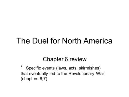 The Duel for North America Chapter 6 review * Specific events (laws, acts, skirmishes) that eventually led to the Revolutionary War (chapters 6,7)