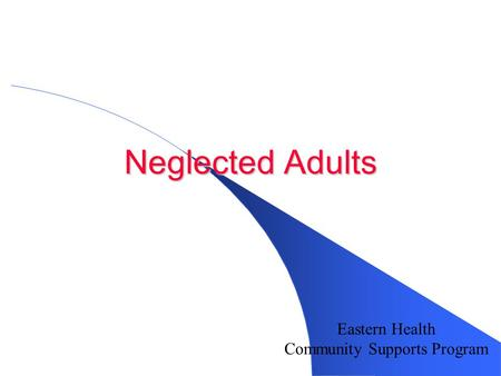 Neglected Adults Eastern Health Community Supports Program.