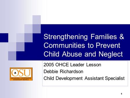 1 Strengthening Families & Communities to Prevent Child Abuse and Neglect 2005 OHCE Leader Lesson Debbie Richardson Child Development Assistant Specialist.
