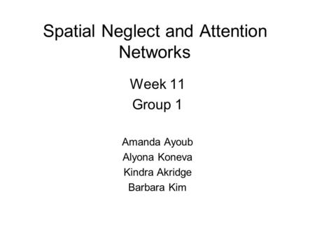 Spatial Neglect and Attention Networks Week 11 Group 1 Amanda Ayoub Alyona Koneva Kindra Akridge Barbara Kim.