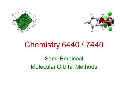 Chemistry 6440 / 7440 Semi-Empirical Molecular Orbital Methods.