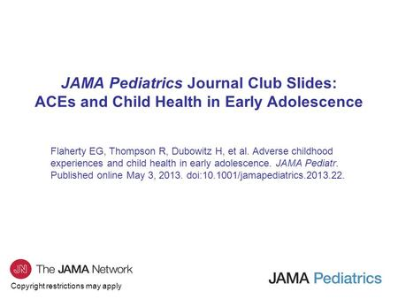 Copyright restrictions may apply JAMA Pediatrics Journal Club Slides: ACEs and Child Health in Early Adolescence Flaherty EG, Thompson R, Dubowitz H, et.
