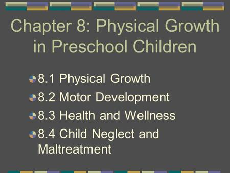 Chapter 8: Physical Growth in Preschool Children 8.1 Physical Growth 8.2 Motor Development 8.3 Health and Wellness 8.4 Child Neglect and Maltreatment.