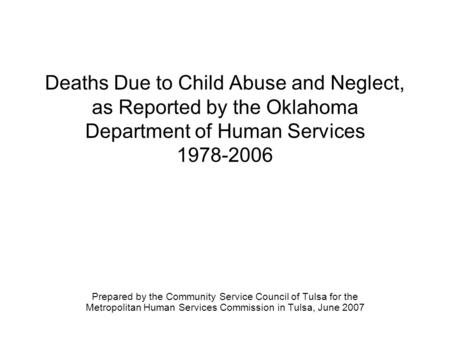 Deaths Due to Child Abuse and Neglect, as Reported by the Oklahoma Department of Human Services 1978-2006 Prepared by the Community Service Council of.