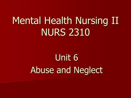 Mental Health Nursing II NURS 2310 Unit 6 Abuse and Neglect.