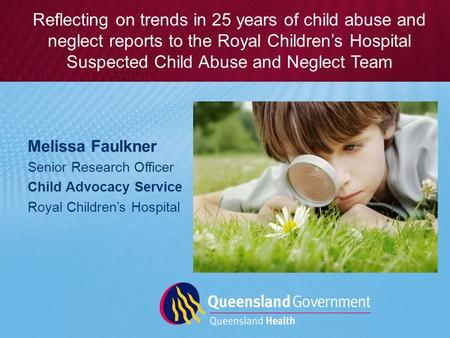 Melissa Faulkner Senior Research Officer Child Advocacy Service Royal Children's Hospital Reflecting on trends in 25 years of child abuse and neglect reports.