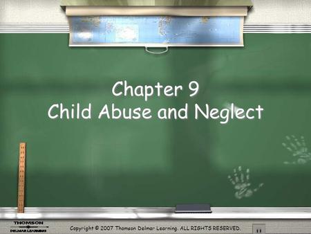 Copyright © 2007 Thomson Delmar Learning. ALL RIGHTS RESERVED. Chapter 9 Child Abuse and Neglect.