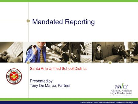 Cerritos Fresno Irvine Pleasanton Riverside Sacramento San Diego Mandated Reporting Presented by: Tony De Marco, Partner Santa Ana Unified School District.