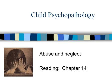 Child Psychopathology Abuse and neglect Reading: Chapter 14.
