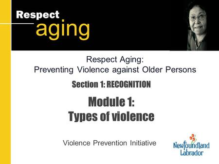Respect aging Section 1: RECOGNITION Module 1: Types of violence Violence Prevention Initiative Respect Aging: Preventing Violence against Older Persons.