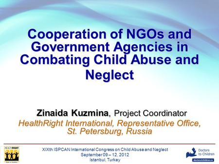 XIXth ISPCAN International Congress on Child Abuse and Neglect September 09 – 12, 2012 Istanbul, Turkey Cooperation of NGOs and Government Agencies in.