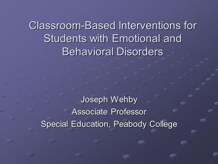 Classroom-Based Interventions for Students with Emotional and Behavioral Disorders Joseph Wehby Associate Professor Special Education, Peabody College.