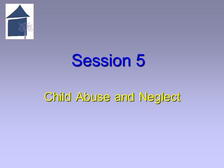Session 5 Child Abuse and Neglect. 5.1 Overview of Session 5 Learning Objectives   Articulate the legal basis and definitions for child abuse and neglect.