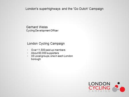 London's superhighways and the 'Go Dutch' Campaign Gerhard Weiss Cycling Development Officer London Cycling Campaign Over 11,500 paid up members About.