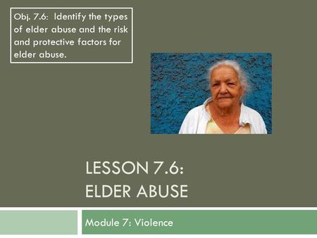 LESSON 7.6: ELDER ABUSE Module 7: Violence Obj. 7.6: Identify the types of elder abuse and the risk and protective factors for elder abuse.