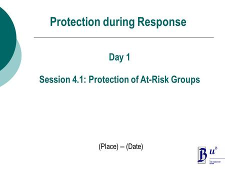 Protection during Response (Place) – (Date) Day 1 Session 4.1: Protection of At-Risk Groups.