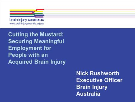 Cutting the Mustard: Securing Meaningful Employment for People with an Acquired Brain Injury Nick Rushworth Executive Officer Brain Injury Australia.