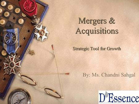 1 Mergers & Acquisitions Strategic Tool for Growth By: Ms. Chandni Sahgal.