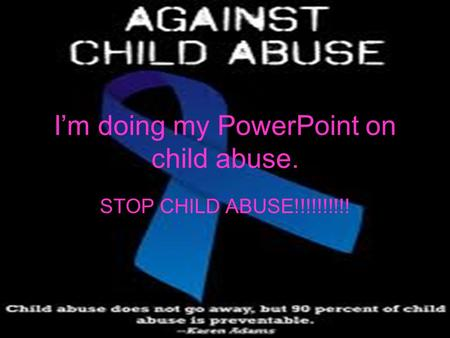 I'm doing my PowerPoint on child abuse. STOP CHILD ABUSE!!!!!!!!!!
