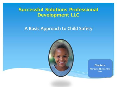 Successful Solutions Professional Development LLC A Basic Approach to Child Safety Chapter 4 Mandated Reporting Law.