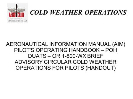 COLD WEATHER OPERATIONS AERONAUTICAL INFORMATION MANUAL (AIM) PILOT'S OPERATING HANDBOOK – POH DUATS – OR 1-800-WX BRIEF ADVISORY CIRCULAR COLD WEATHER.