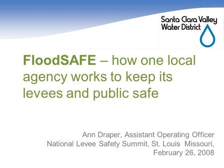 FloodSAFE – how one local agency works to keep its levees and public safe Ann Draper, Assistant Operating Officer National Levee Safety Summit, St. Louis.
