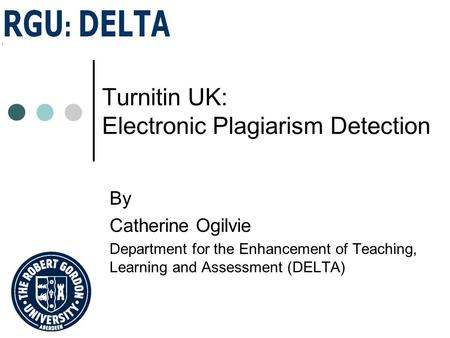 Turnitin UK: Electronic Plagiarism Detection By Catherine Ogilvie Department for the Enhancement of Teaching, Learning and Assessment (DELTA)