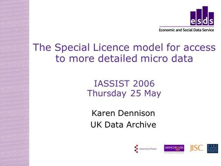 The Special Licence model for access to more detailed micro data IASSIST 2006 Thursday 25 May Karen Dennison UK Data Archive.