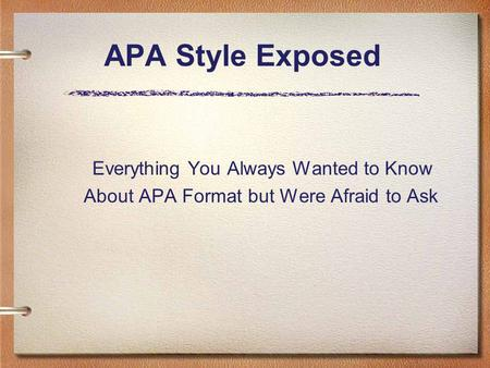 APA Style Exposed Everything You Always Wanted to Know About APA Format but Were Afraid to Ask.