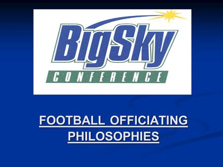 FOOTBALL OFFICIATING PHILOSOPHIES. Officiating Philosophies have been used with success in the BSC since 1999. All philosophies are approved each year.