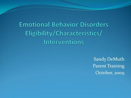 Sandy DeMuth Parent Training October, 2009. Eligibility Student exhibits frequency, intensity, duration of any one of the following characteristics: 1.
